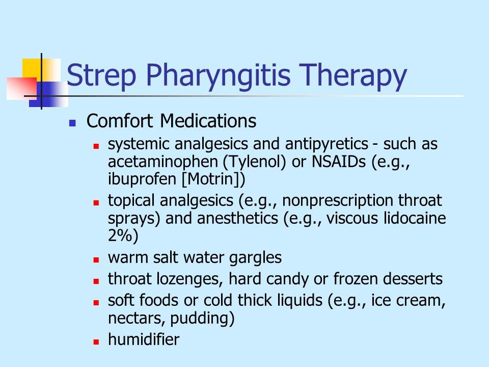 Strep Pharyngitis Therapy Comfort Medications systemic analgesics and antipyretics - such as acetaminophen (Tylenol) or NSAIDs (e.g., ibuprofen [Motri