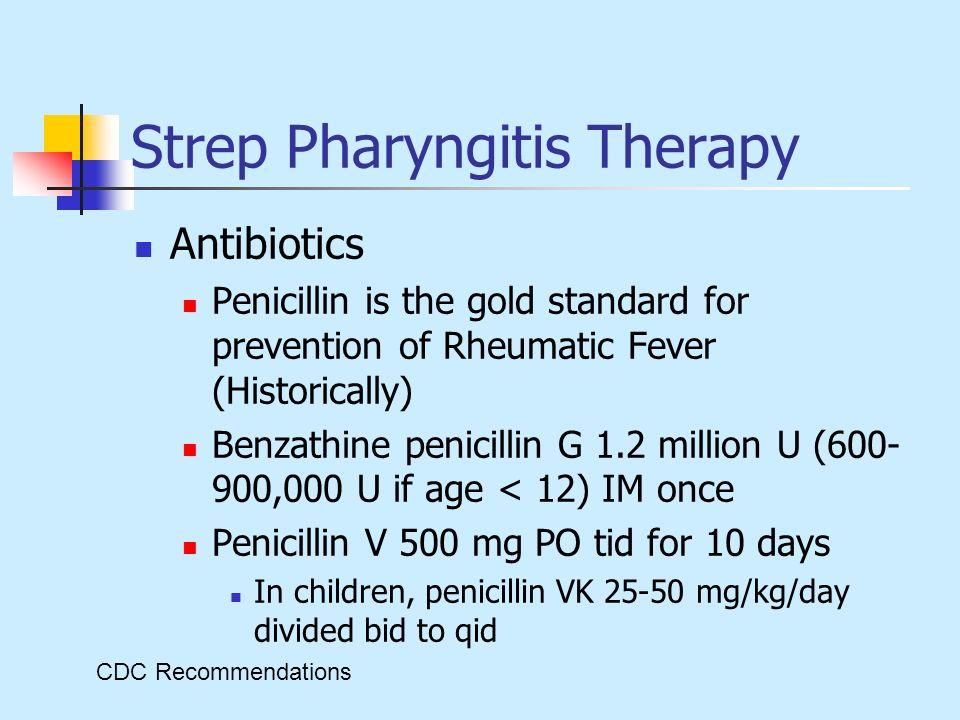 Strep Pharyngitis Therapy Antibiotics Penicillin is the gold standard for prevention of Rheumatic Fever (Historically) Benzathine penicillin G 1.2 mil