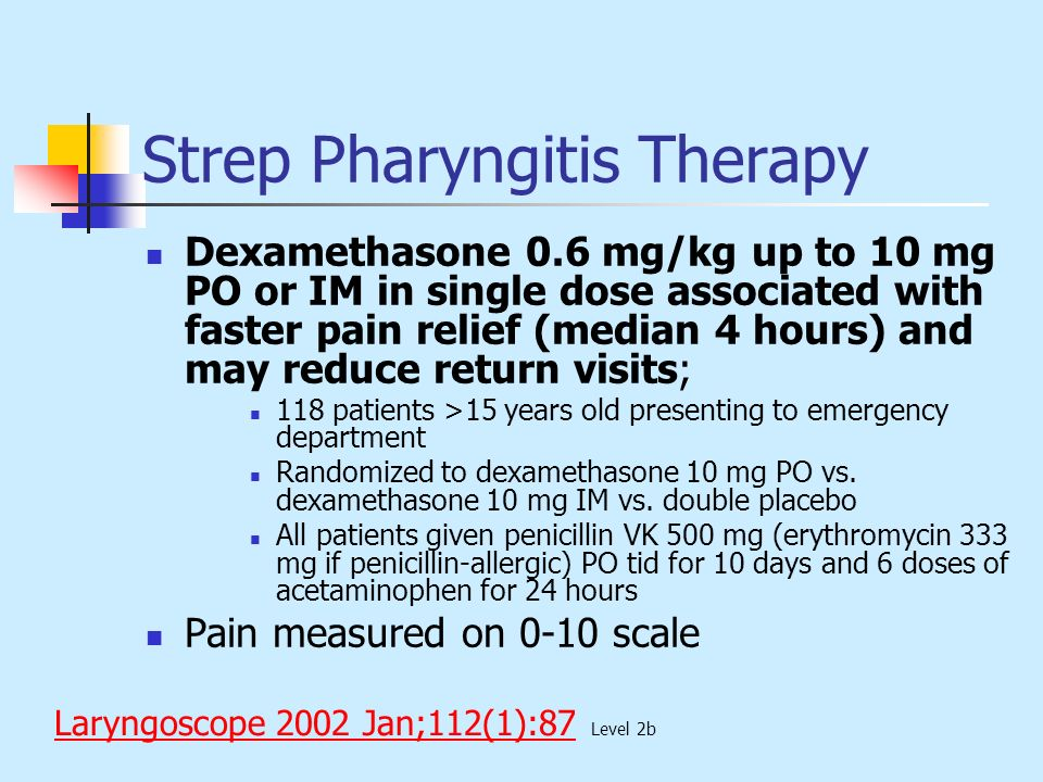 Strep Pharyngitis Therapy Dexamethasone 0.6 mg/kg up to 10 mg PO or IM in single dose associated with faster pain relief (median 4 hours) and may redu