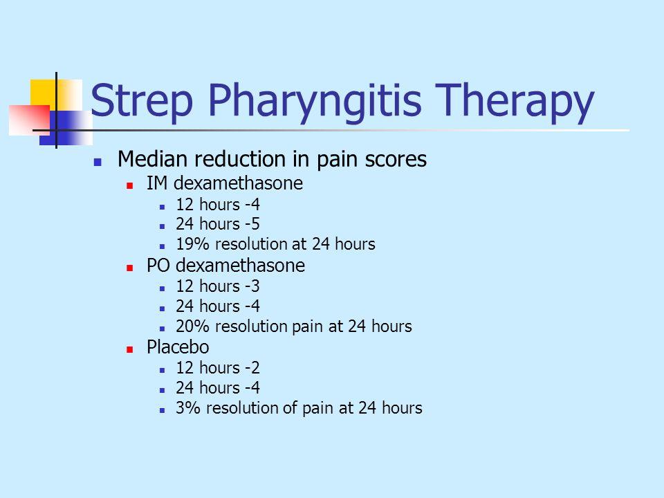 Strep Pharyngitis Therapy Median reduction in pain scores IM dexamethasone 12 hours -4 24 hours -5 19% resolution at 24 hours PO dexamethasone 12 hour