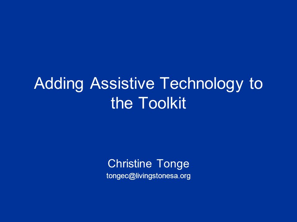 Adding Assistive Technology to the Toolkit Christine Tonge tongec@livingstonesa.org