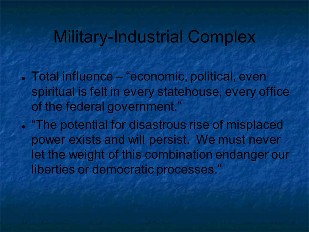 Military-Industrial Complex Total influence – economic, political, even spiritual is felt in every statehouse, every office of the federal government.