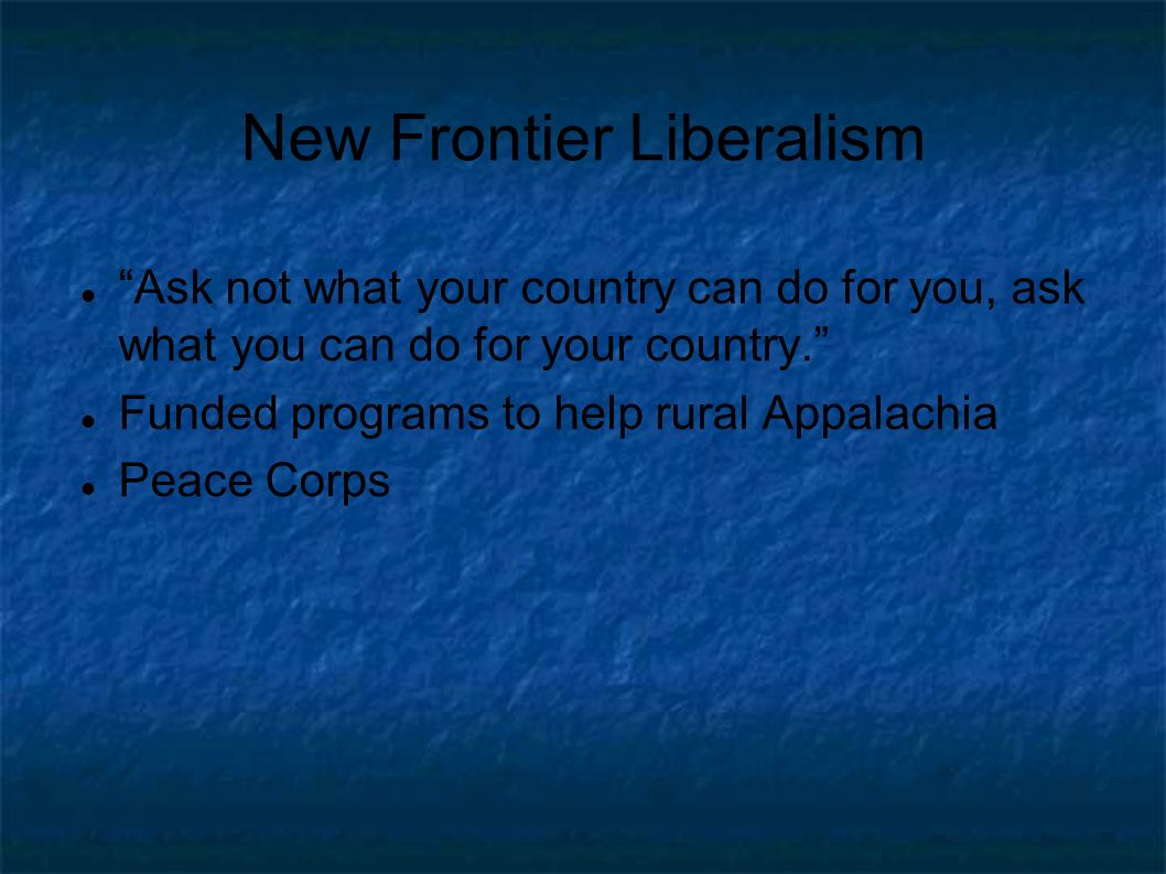 New Frontier Liberalism Ask not what your country can do for you, ask what you can do for your country.