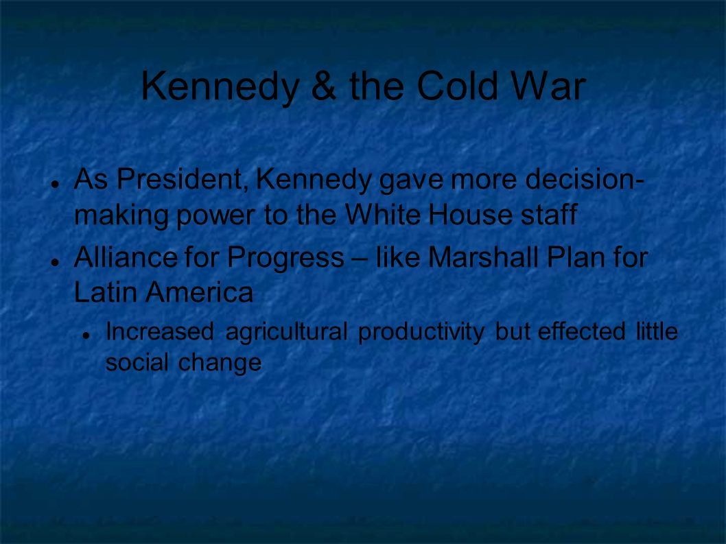 Kennedy & the Cold War As President, Kennedy gave more decision- making power to the White House staff Alliance for Progress – like Marshall Plan for