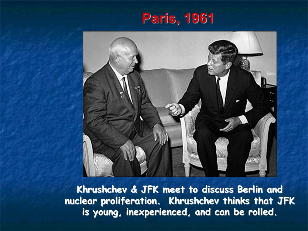 Paris, 1961 Khrushchev & JFK meet to discuss Berlin and nuclear proliferation. Khrushchev thinks that JFK is young, inexperienced, and can be rolled.