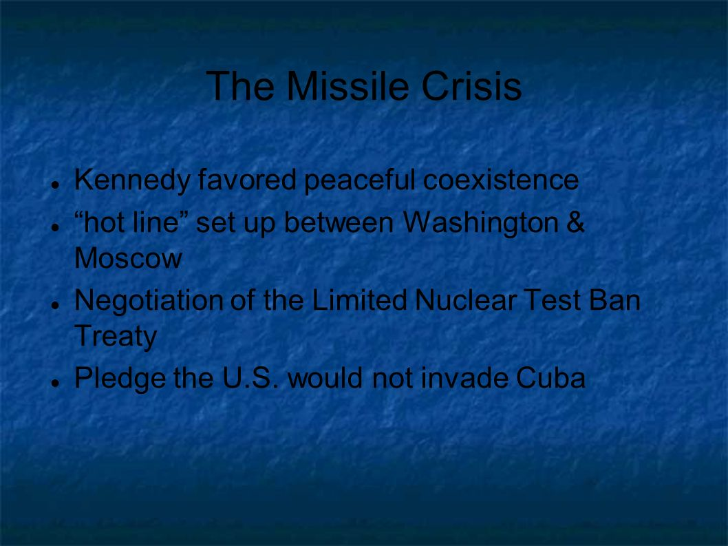 The Missile Crisis Kennedy favored peaceful coexistence hot line set up between Washington & Moscow Negotiation of the Limited Nuclear Test Ban Treaty