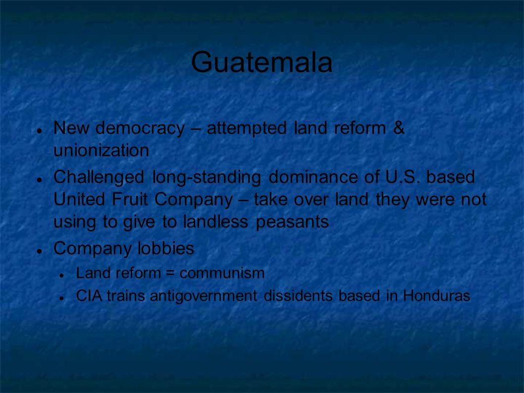 Guatemala New democracy – attempted land reform & unionization Challenged long-standing dominance of U.S. based United Fruit Company – take over land