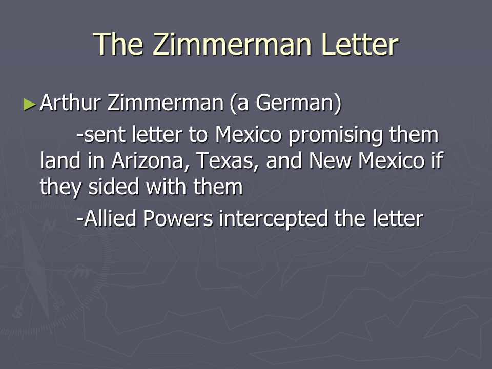 The Zimmerman Letter Arthur Zimmerman (a German) Arthur Zimmerman (a German) -sent letter to Mexico promising them land in Arizona, Texas, and New Mex