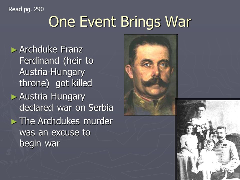One Event Brings War Archduke Franz Ferdinand (heir to Austria-Hungary throne) got killed Archduke Franz Ferdinand (heir to Austria-Hungary throne) got killed Austria Hungary declared war on Serbia Austria Hungary declared war on Serbia The Archdukes murder was an excuse to begin war The Archdukes murder was an excuse to begin war Read pg.