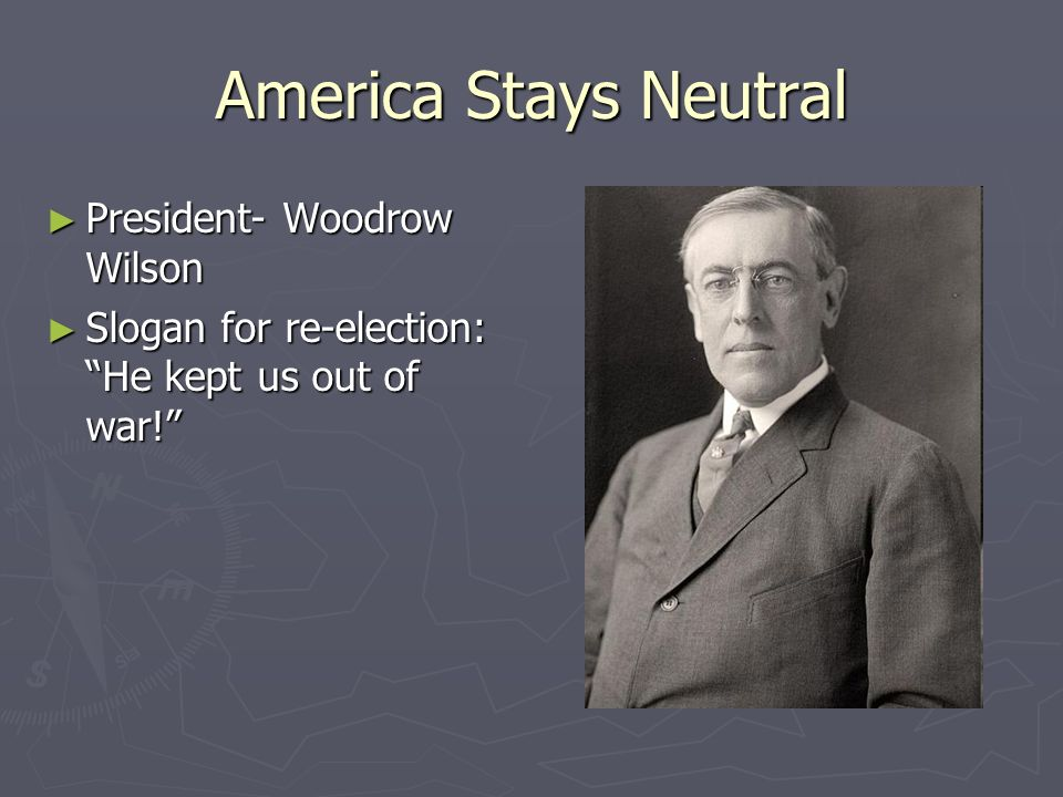 America Stays Neutral President- Woodrow Wilson President- Woodrow Wilson Slogan for re-election: He kept us out of war! Slogan for re-election: He ke