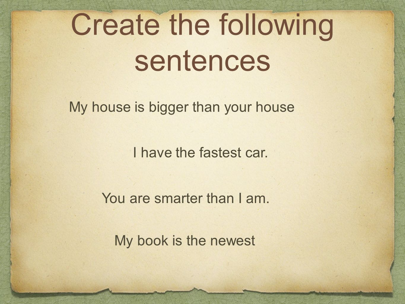 Create the following sentences My house is bigger than your house I have the fastest car. You are smarter than I am. My book is the newest