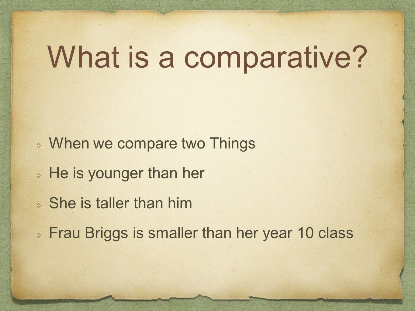 What is a comparative? When we compare two Things He is younger than her She is taller than him Frau Briggs is smaller than her year 10 class