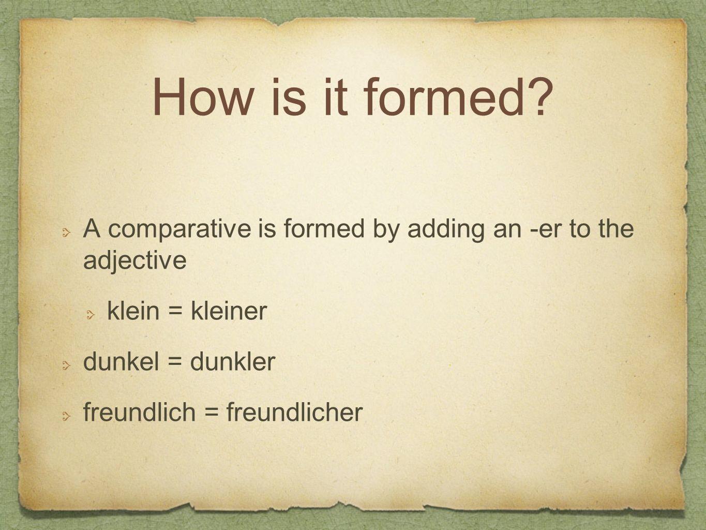 How is it formed? A comparative is formed by adding an -er to the adjective klein = kleiner dunkel = dunkler freundlich = freundlicher
