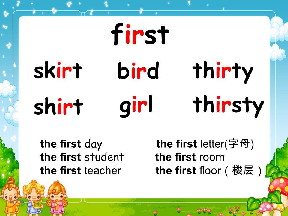 first skirt shirt bird thirsty thirty girl the first day the first letter( ) the first student the first room the first teacher the first floor