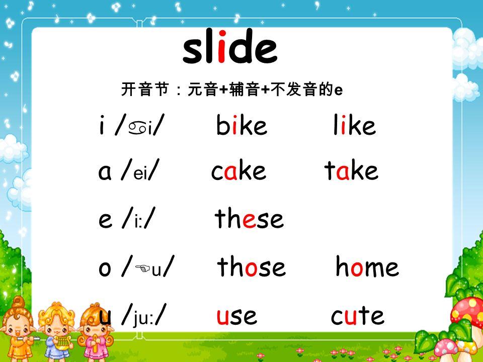 a / ei / cake take e / i: / these o / u / those home u / ju: / use cute slide + + e i / i / bike like