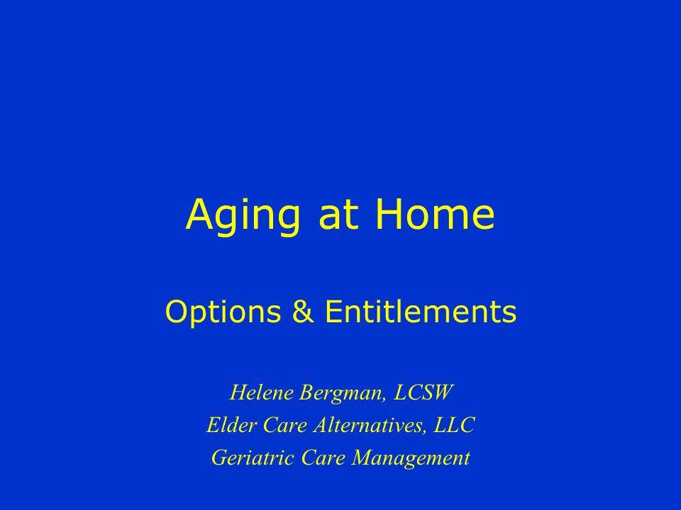 Aging at Home Options & Entitlements Helene Bergman, LCSW Elder Care Alternatives, LLC Geriatric Care Management