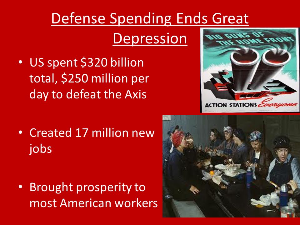 Defense Spending Ends Great Depression US spent $320 billion total, $250 million per day to defeat the Axis Created 17 million new jobs Brought prosperity to most American workers