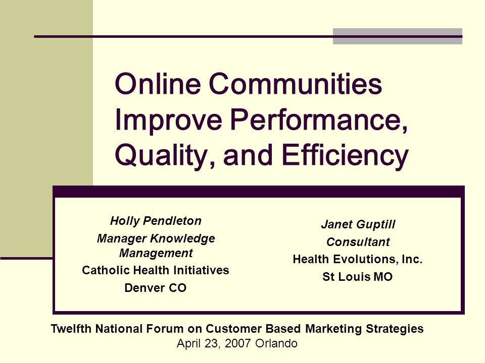 Online Communities Improve Performance, Quality, and Efficiency Twelfth National Forum on Customer Based Marketing Strategies April 23, 2007 Orlando Holly Pendleton Manager Knowledge Management Catholic Health Initiatives Denver CO Janet Guptill Consultant Health Evolutions, Inc.