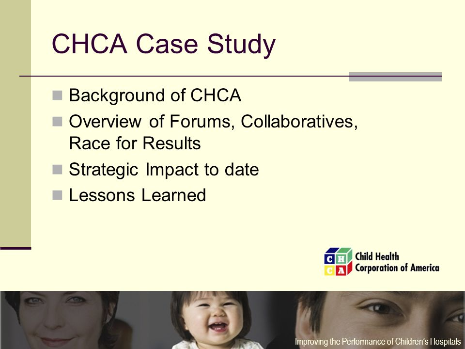 CHCA Case Study Background of CHCA Overview of Forums, Collaboratives, Race for Results Strategic Impact to date Lessons Learned Improving the Performance of Childrens Hospitals