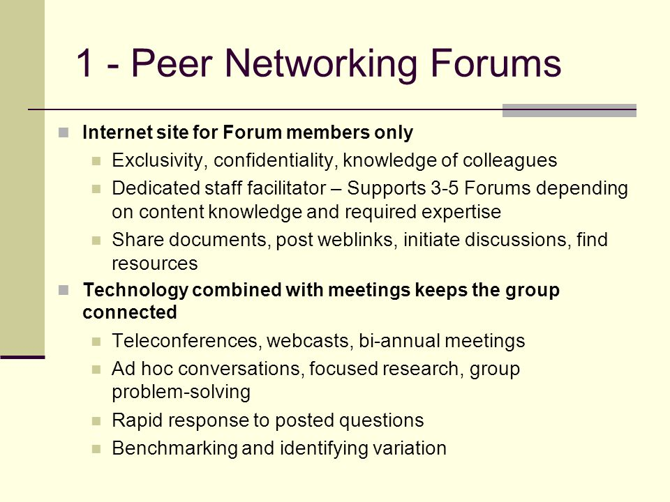1 - Peer Networking Forums Internet site for Forum members only Exclusivity, confidentiality, knowledge of colleagues Dedicated staff facilitator – Supports 3-5 Forums depending on content knowledge and required expertise Share documents, post weblinks, initiate discussions, find resources Technology combined with meetings keeps the group connected Teleconferences, webcasts, bi-annual meetings Ad hoc conversations, focused research, group problem-solving Rapid response to posted questions Benchmarking and identifying variation