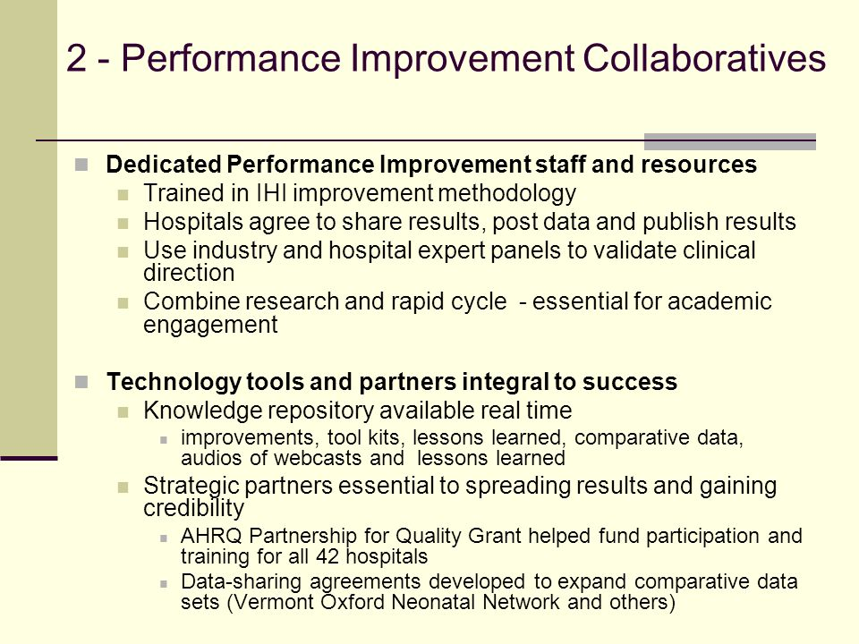2 - Performance Improvement Collaboratives Dedicated Performance Improvement staff and resources Trained in IHI improvement methodology Hospitals agree to share results, post data and publish results Use industry and hospital expert panels to validate clinical direction Combine research and rapid cycle - essential for academic engagement Technology tools and partners integral to success Knowledge repository available real time improvements, tool kits, lessons learned, comparative data, audios of webcasts and lessons learned Strategic partners essential to spreading results and gaining credibility AHRQ Partnership for Quality Grant helped fund participation and training for all 42 hospitals Data-sharing agreements developed to expand comparative data sets (Vermont Oxford Neonatal Network and others)