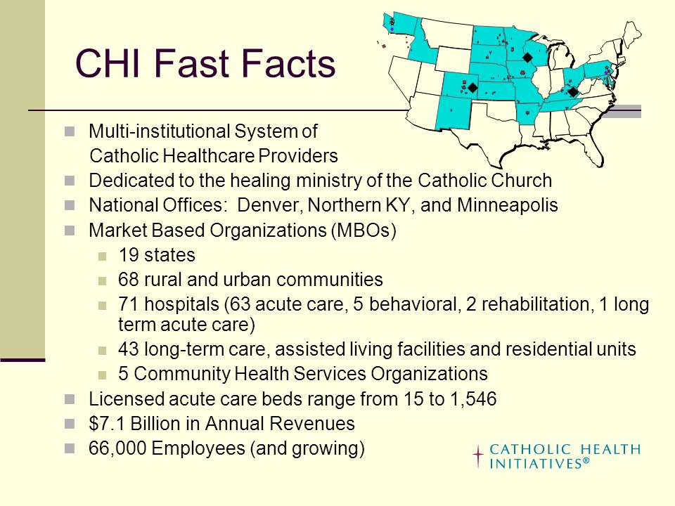 CHI Fast Facts Multi-institutional System of Catholic Healthcare Providers Dedicated to the healing ministry of the Catholic Church National Offices: Denver, Northern KY, and Minneapolis Market Based Organizations (MBOs) 19 states 68 rural and urban communities 71 hospitals (63 acute care, 5 behavioral, 2 rehabilitation, 1 long term acute care) 43 long-term care, assisted living facilities and residential units 5 Community Health Services Organizations Licensed acute care beds range from 15 to 1,546 $7.1 Billion in Annual Revenues 66,000 Employees (and growing)
