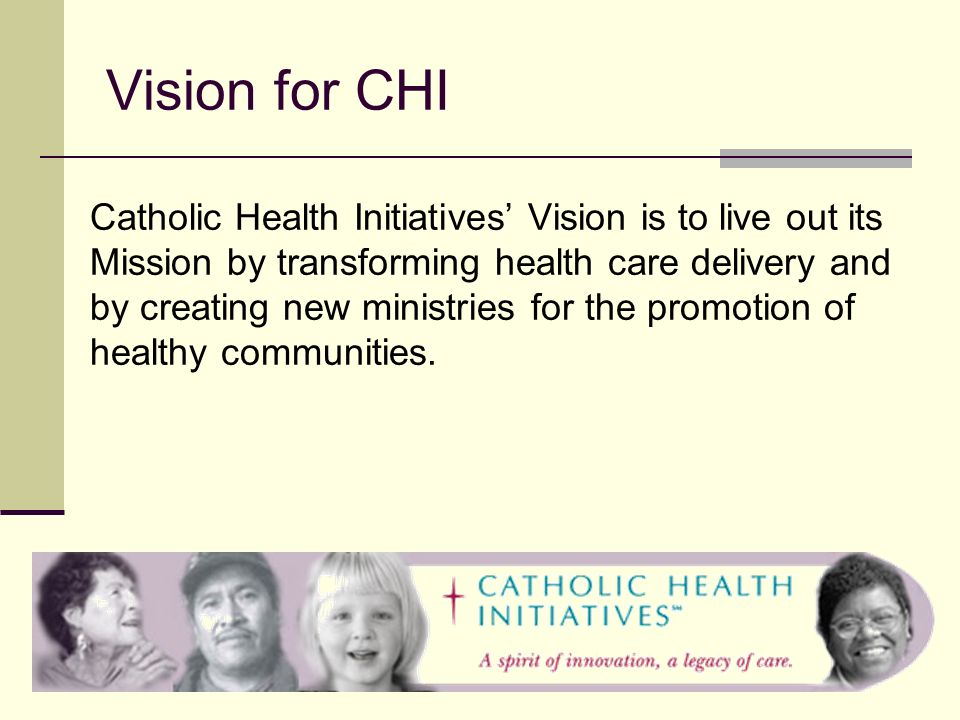 Vision for CHI Catholic Health Initiatives Vision is to live out its Mission by transforming health care delivery and by creating new ministries for the promotion of healthy communities.