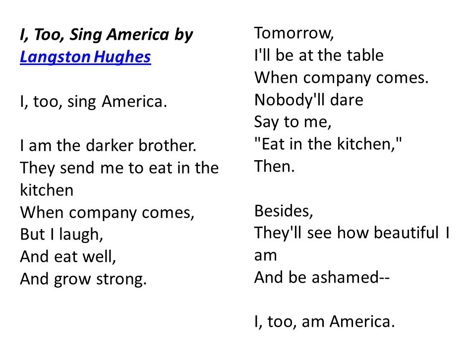I, Too, Sing America by Langston Hughes Langston Hughes I, too, sing America. I am the darker brother. They send me to eat in the kitchen When company