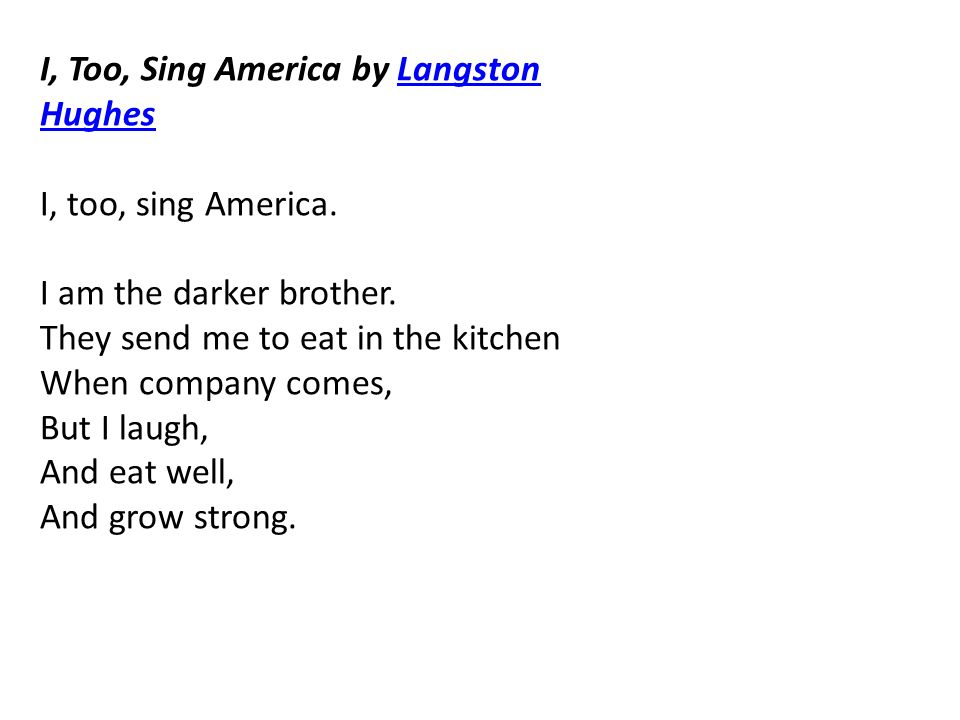 I, Too, Sing America by Langston HughesLangston Hughes I, too, sing America. I am the darker brother. They send me to eat in the kitchen When company