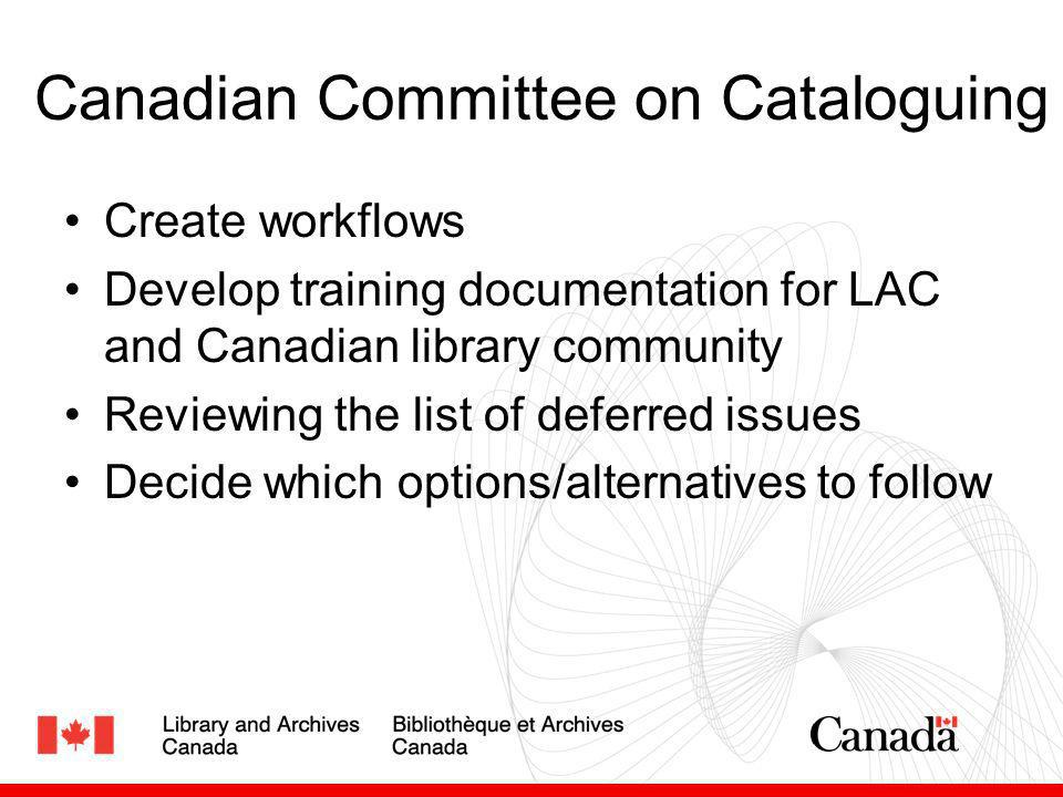 Canadian Committee on Cataloguing Create workflows Develop training documentation for LAC and Canadian library community Reviewing the list of deferre