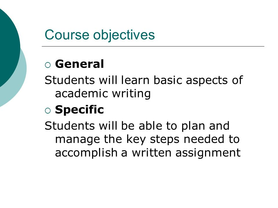 Course objectives General Students will learn basic aspects of academic writing Specific Students will be able to plan and manage the key steps needed