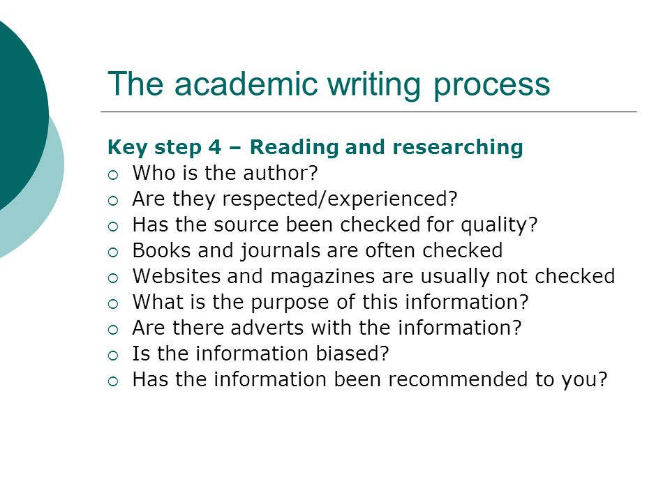 The academic writing process Key step 4 – Reading and researching Who is the author? Are they respected/experienced? Has the source been checked for q