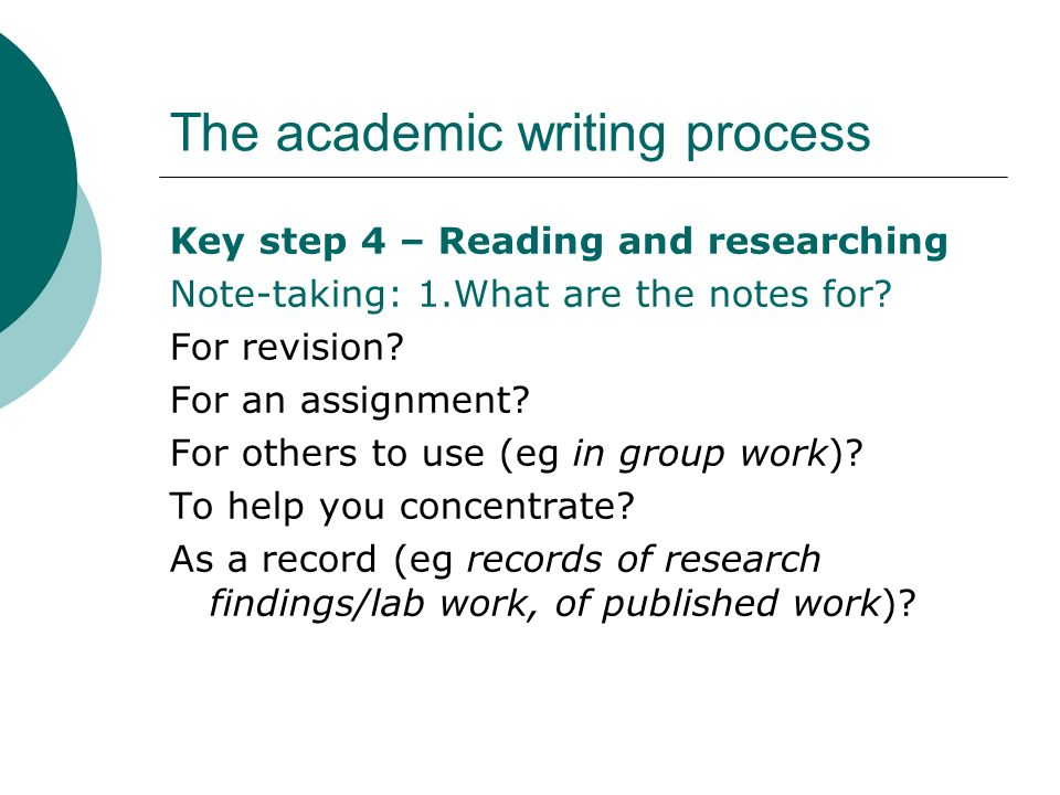 The academic writing process Key step 4 – Reading and researching Note-taking: 1.What are the notes for? For revision? For an assignment? For others t