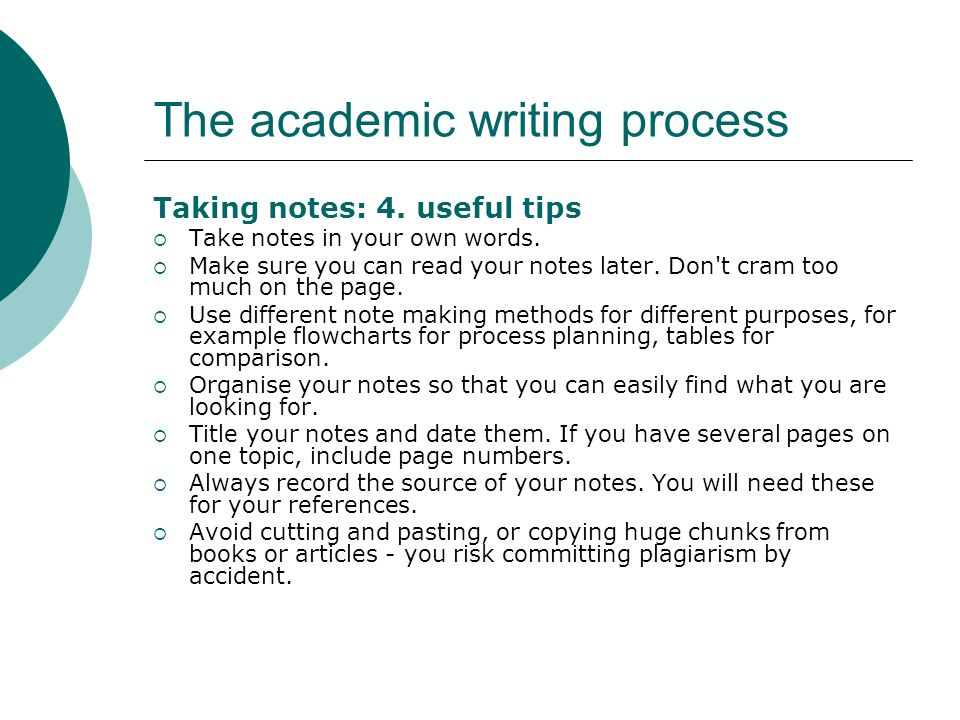The academic writing process Taking notes: 4. useful tips Take notes in your own words. Make sure you can read your notes later. Don't cram too much o