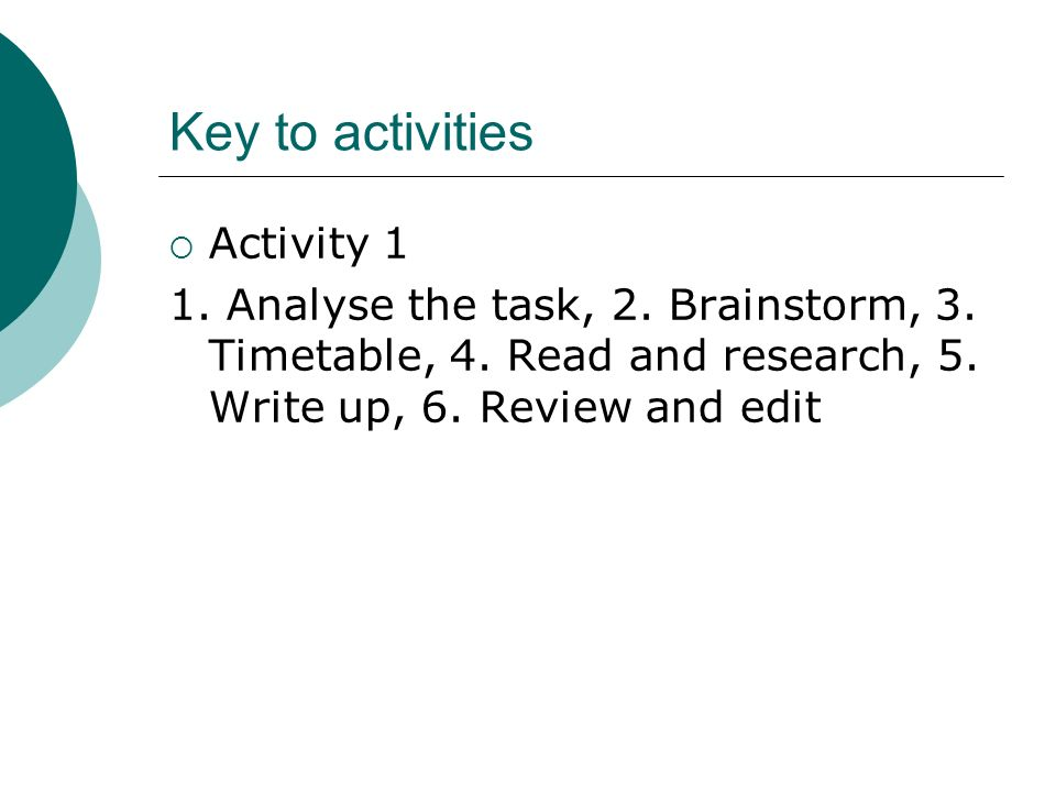 Key to activities Activity 1 1. Analyse the task, 2. Brainstorm, 3. Timetable, 4. Read and research, 5. Write up, 6. Review and edit