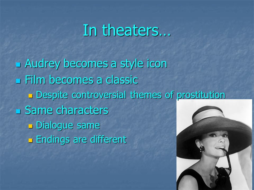 In theaters… Audrey becomes a style icon Audrey becomes a style icon Film becomes a classic Film becomes a classic Despite controversial themes of prostitution Despite controversial themes of prostitution Same characters Same characters Dialogue same Dialogue same Endings are different Endings are different