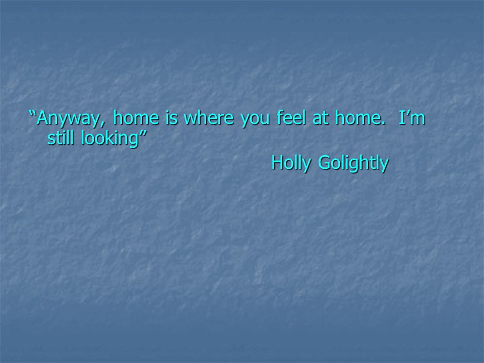 Anyway, home is where you feel at home. Im still looking Holly Golightly