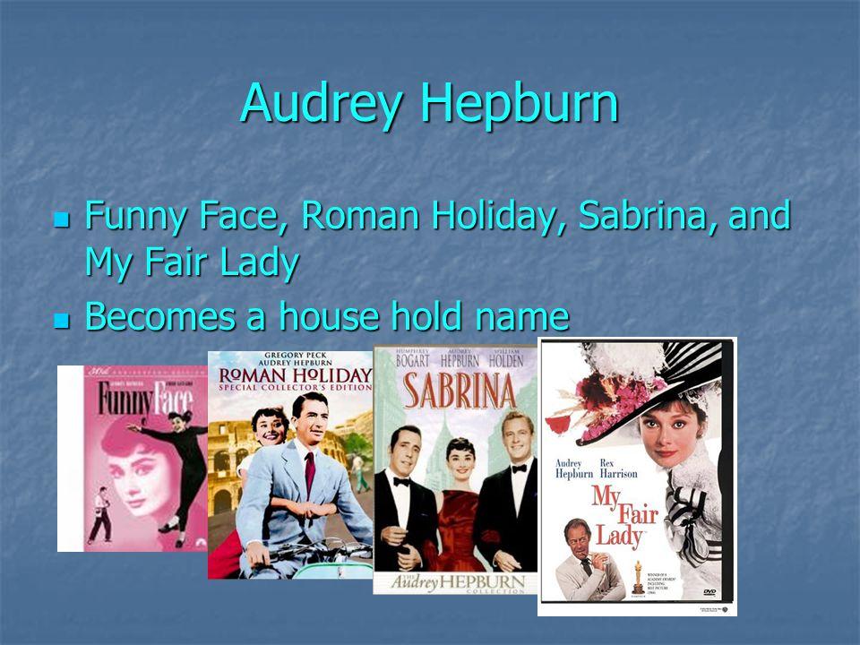 Audrey Hepburn Funny Face, Roman Holiday, Sabrina, and My Fair Lady Funny Face, Roman Holiday, Sabrina, and My Fair Lady Becomes a house hold name Becomes a house hold name