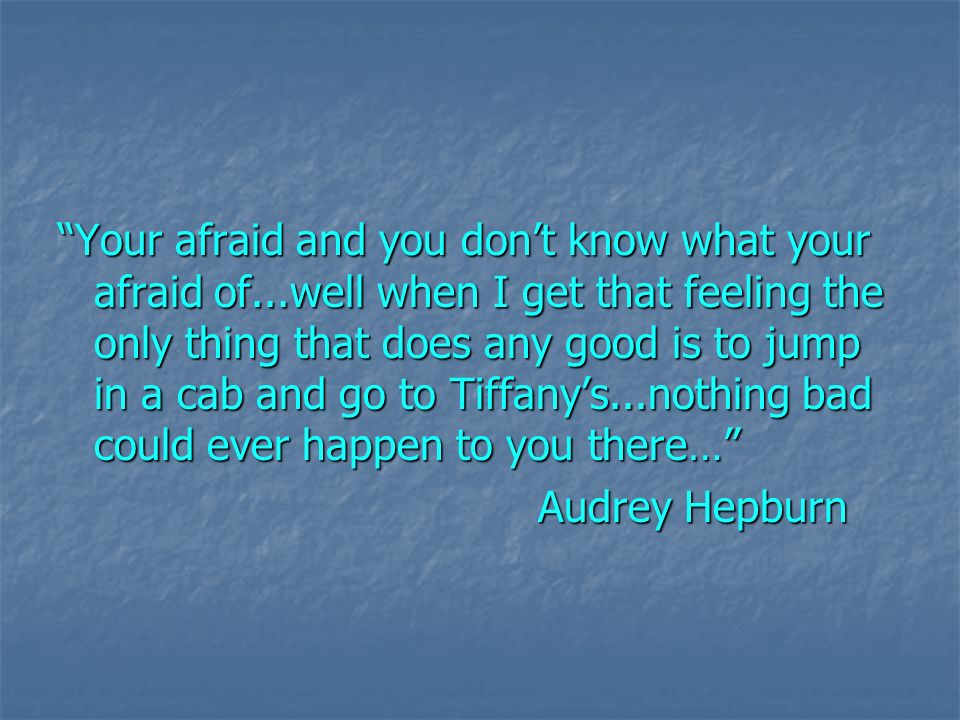 Your afraid and you dont know what your afraid of...well when I get that feeling the only thing that does any good is to jump in a cab and go to Tiffanys...nothing bad could ever happen to you there… Audrey Hepburn