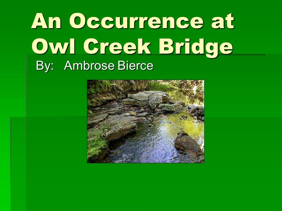 An Occurrence at Owl Creek Bridge By:Ambrose Bierce