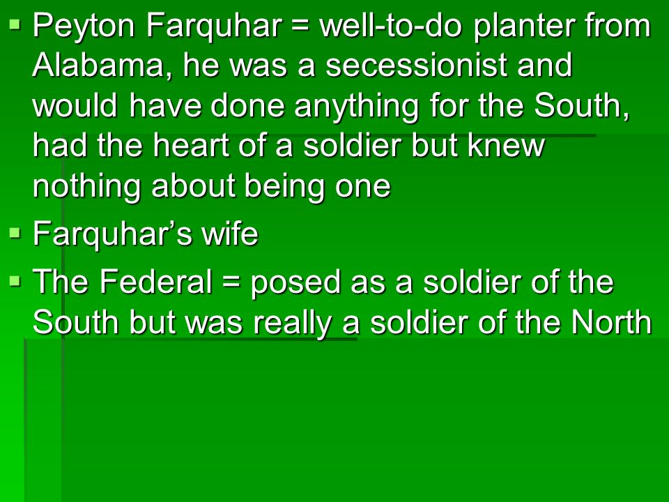 Peyton Farquhar = well-to-do planter from Alabama, he was a secessionist and would have done anything for the South, had the heart of a soldier but kn