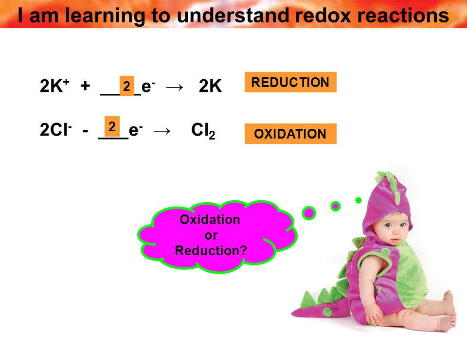 I am learning to understand redox reactions 2K + + ____e - 2K 2Cl - - ___e - Cl 2 2 REDUCTION 2 OXIDATION Oxidation or Reduction?