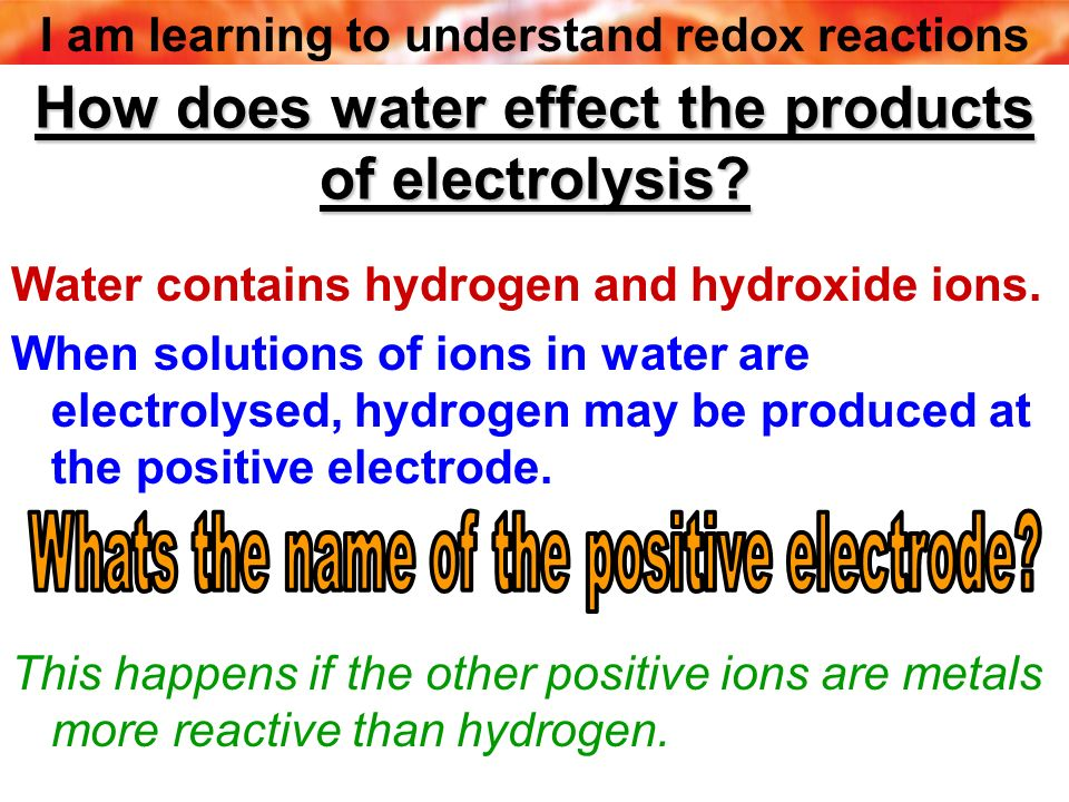 I am learning to understand redox reactions How does water effect the products of electrolysis? Water contains hydrogen and hydroxide ions. When solut