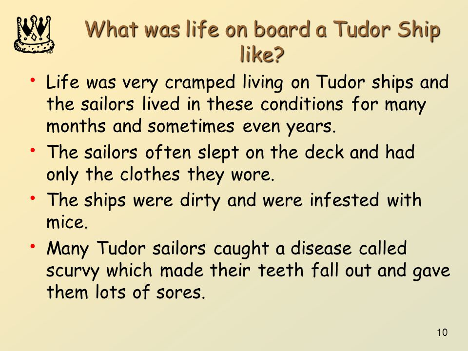 10 What was life on board a Tudor Ship like? Life was very cramped living on Tudor ships and the sailors lived in these conditions for many months and