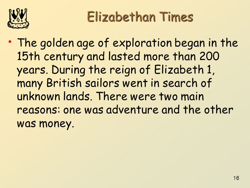 16 Elizabethan Times The golden age of exploration began in the 15th century and lasted more than 200 years. During the reign of Elizabeth 1, many Bri