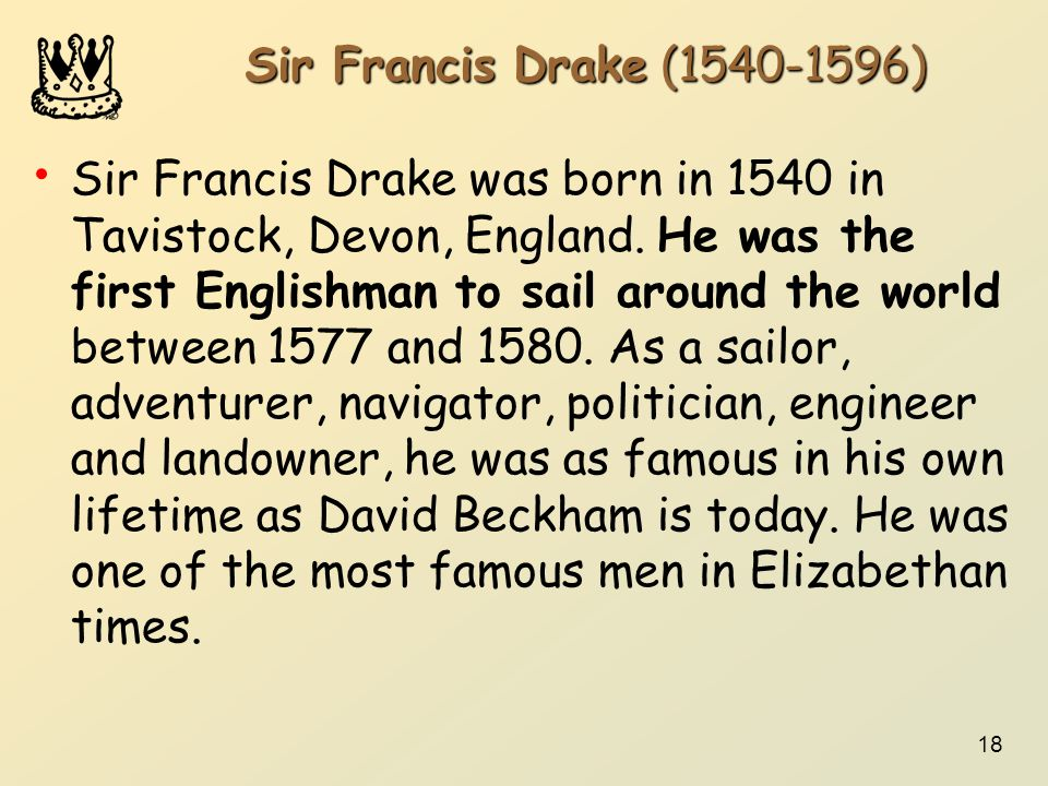 18 Sir Francis Drake (1540-1596) Sir Francis Drake was born in 1540 in Tavistock, Devon, England. He was the first Englishman to sail around the world