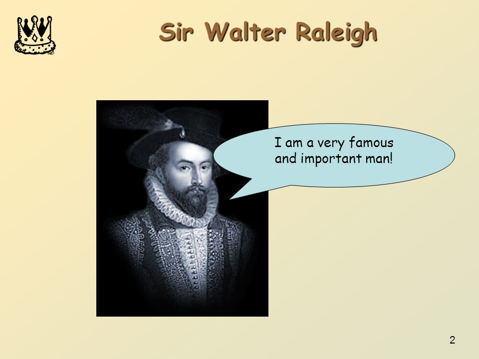 2 Sir Walter Raleigh I am a very famous and important man!