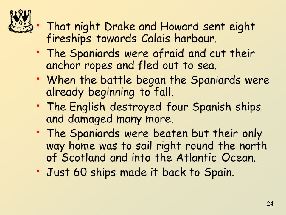 24 That night Drake and Howard sent eight fireships towards Calais harbour. The Spaniards were afraid and cut their anchor ropes and fled out to sea.