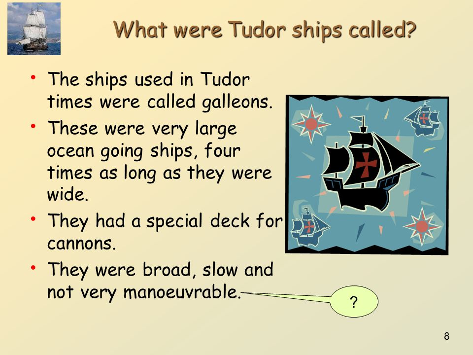 8 What were Tudor ships called? The ships used in Tudor times were called galleons. These were very large ocean going ships, four times as long as the