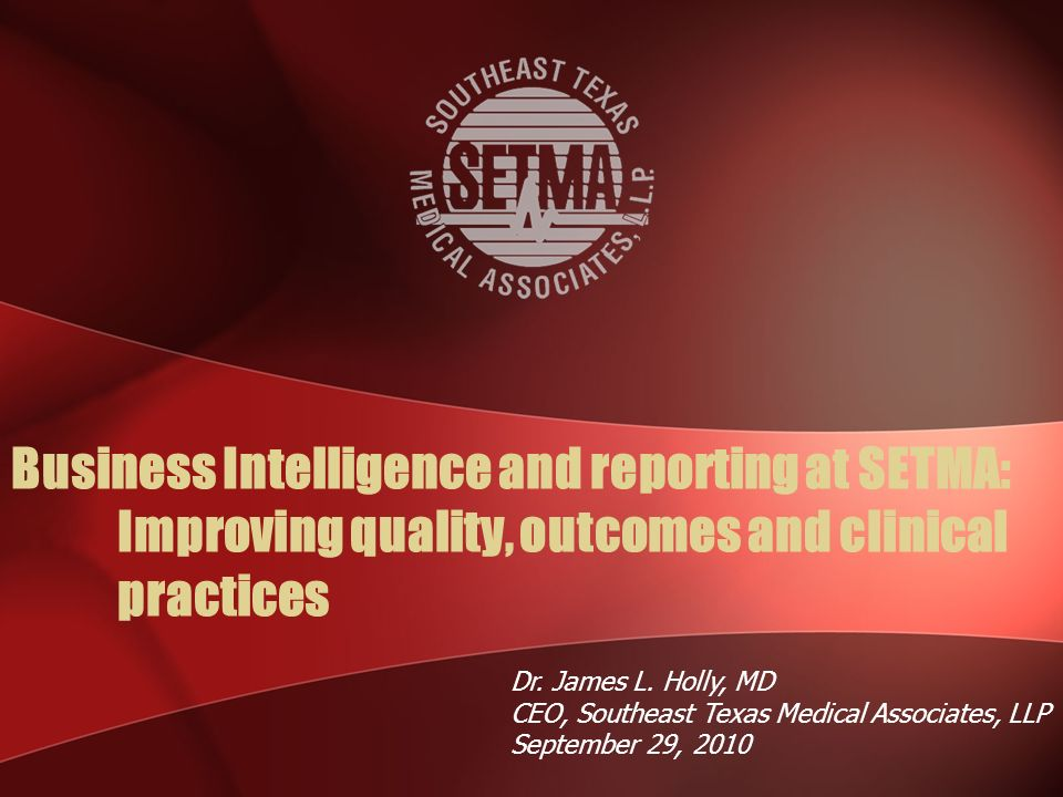 Business Intelligence and reporting at SETMA: Improving quality, outcomes and clinical practices Dr.